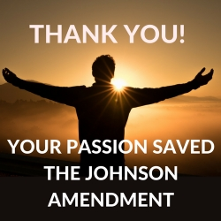 Thank You! Your Passion Saved the Johnson Amendment